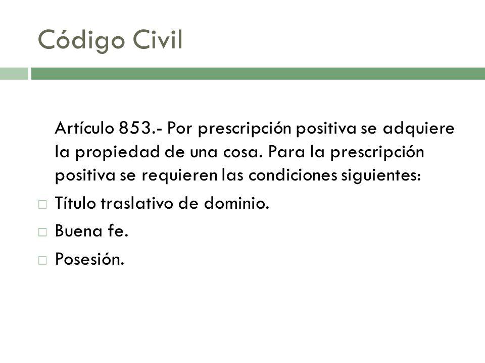 Código Civil Artículo 853.- Por prescripción positiva se adquiere la propiedad de una cosa. Para la prescripción positiva se requieren las condiciones