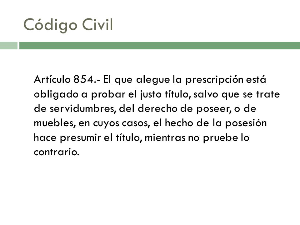 Código Civil Artículo 854.- El que alegue la prescripción está obligado a probar el justo título, salvo que se trate de servidumbres, del derecho de p