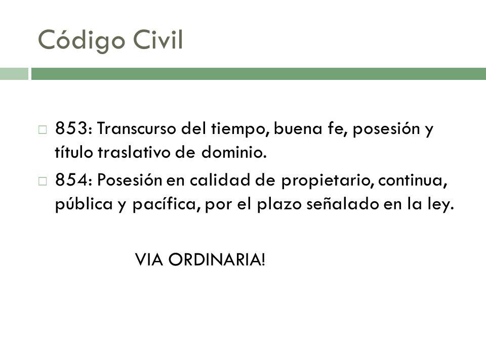 Código Civil 853: Transcurso del tiempo, buena fe, posesión y título traslativo de dominio. 854: Posesión en calidad de propietario, continua, pública
