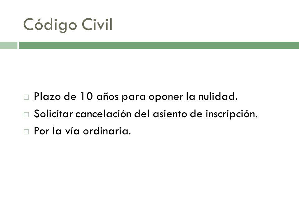 Código Civil Plazo de 10 años para oponer la nulidad. Solicitar cancelación del asiento de inscripción. Por la vía ordinaria.