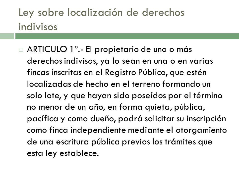 Ley sobre localización de derechos indivisos ARTICULO 1º.- El propietario de uno o más derechos indivisos, ya lo sean en una o en varias fincas inscri