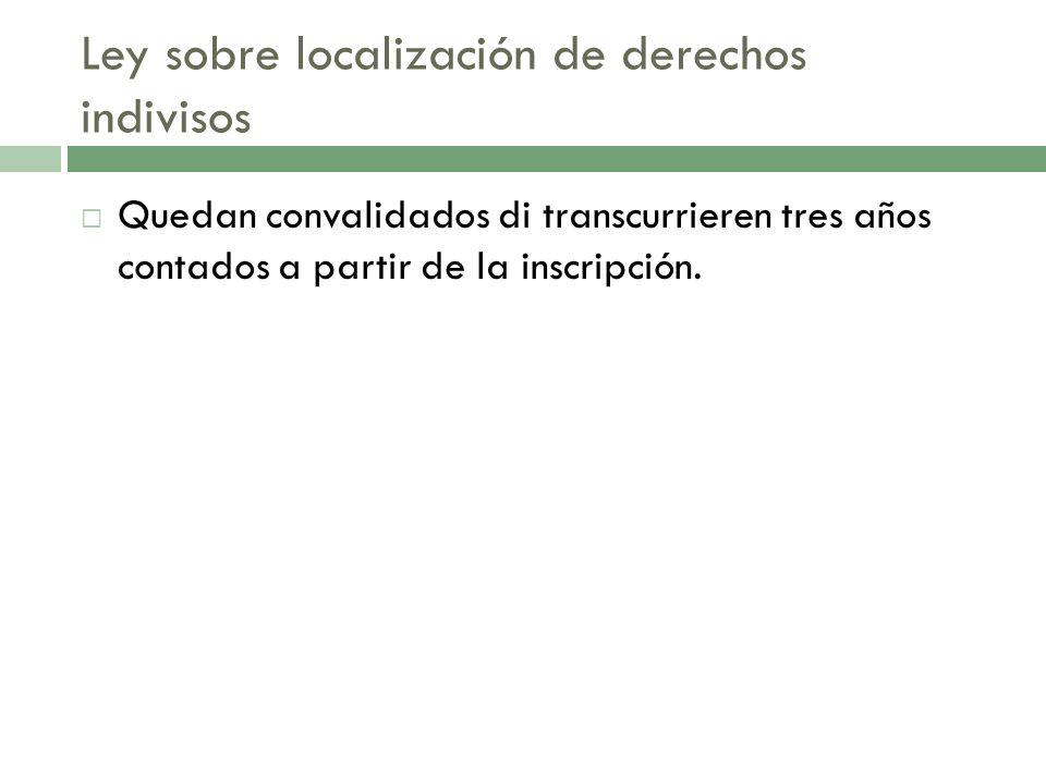 Ley sobre localización de derechos indivisos Quedan convalidados di transcurrieren tres años contados a partir de la inscripción.