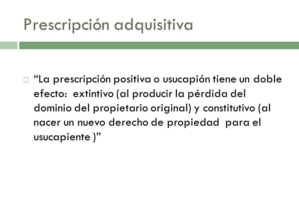 Prescripción adquisitiva La prescripción positiva o usucapión tiene un doble efecto: extintivo (al producir la pérdida del dominio del propietario ori