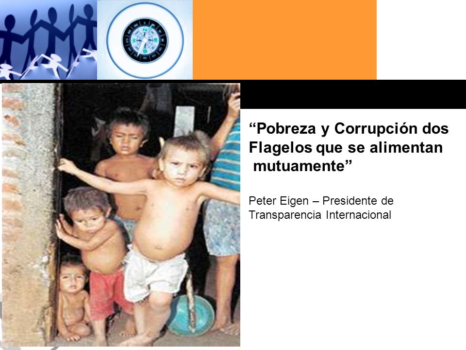 Haga clic para cambiar el estilo de título Pobreza y Corrupción dos Flagelos que se alimentan mutuamente Peter Eigen – Presidente de Transparencia Internacional
