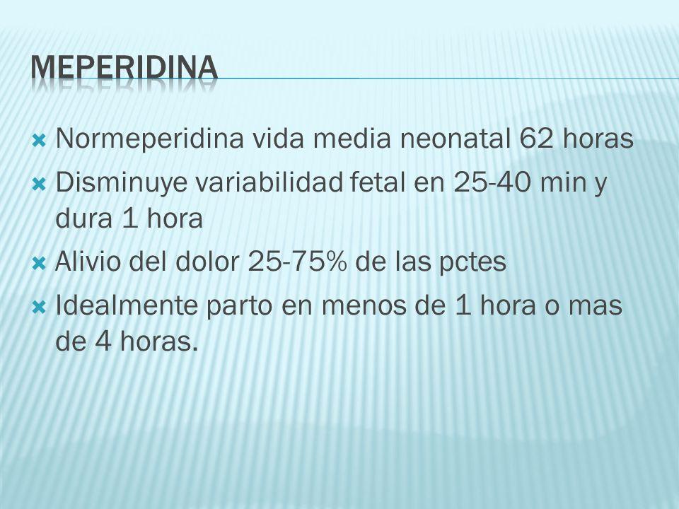 Normeperidina vida media neonatal 62 horas Disminuye variabilidad fetal en 25-40 min y dura 1 hora Alivio del dolor 25-75% de las pctes Idealmente par
