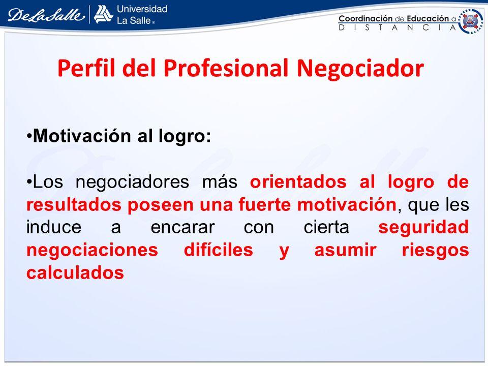 Perfil del Profesional Negociador Motivación al logro: Los negociadores más orientados al logro de resultados poseen una fuerte motivación, que les in