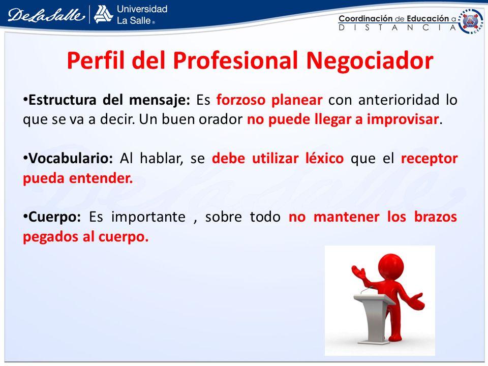 Perfil del Profesional Negociador Estructura del mensaje: Es forzoso planear con anterioridad lo que se va a decir. Un buen orador no puede llegar a i
