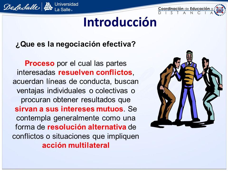 Introducción ¿Que es la negociación efectiva? Proceso por el cual las partes interesadas resuelven conflictos, acuerdan líneas de conducta, buscan ven