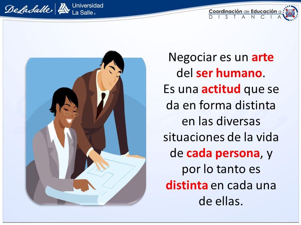 Negociar es un arte del ser humano. Es una actitud que se da en forma distinta en las diversas situaciones de la vida de cada persona, y por lo tanto