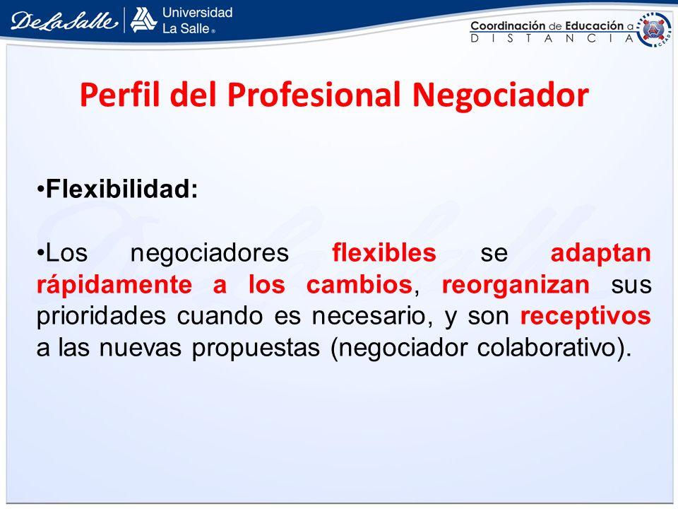 Perfil del Profesional Negociador Flexibilidad: Los negociadores flexibles se adaptan rápidamente a los cambios, reorganizan sus prioridades cuando es