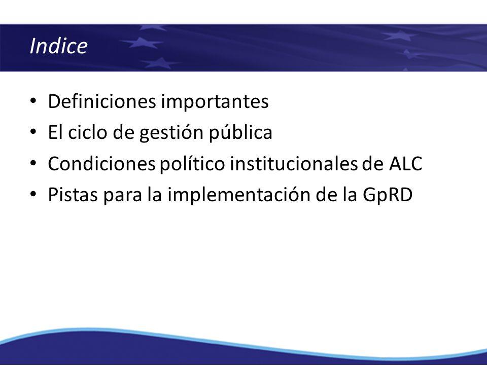 Definiciones importantes El ciclo de gestión pública Condiciones político institucionales de ALC Pistas para la implementación de la GpRD Indice