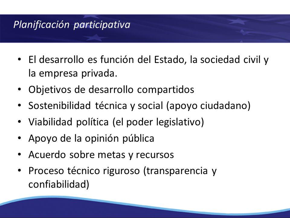 Planificación participativa El desarrollo es función del Estado, la sociedad civil y la empresa privada. Objetivos de desarrollo compartidos Sostenibi