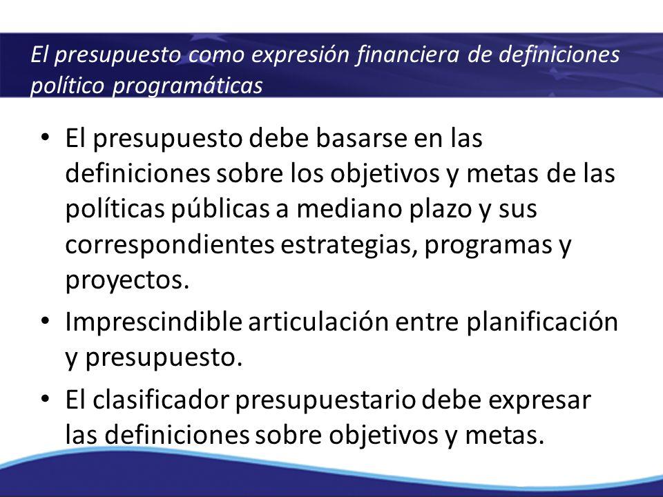 El presupuesto como expresión financiera de definiciones político programáticas El presupuesto debe basarse en las definiciones sobre los objetivos y