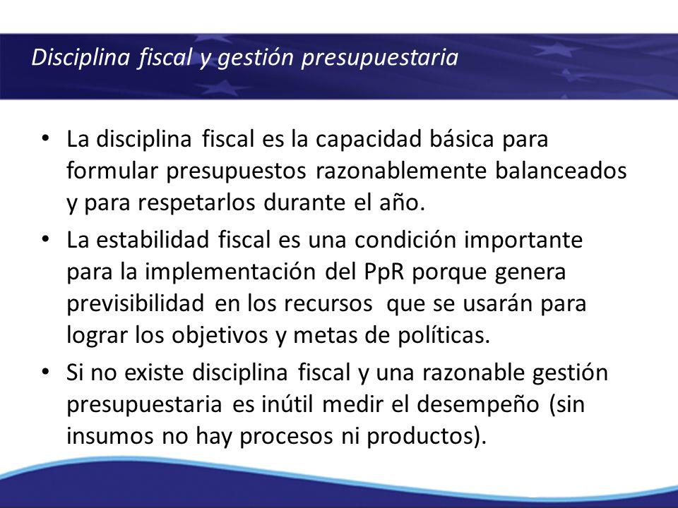 Disciplina fiscal y gestión presupuestaria La disciplina fiscal es la capacidad básica para formular presupuestos razonablemente balanceados y para re