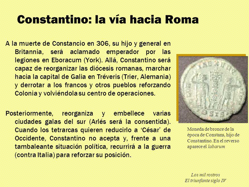 Los mil rostros El triunfante siglo IV Constantino: la vía hacia Roma A la muerte de Constancio en 306, su hijo y general en Britannia, será aclamado
