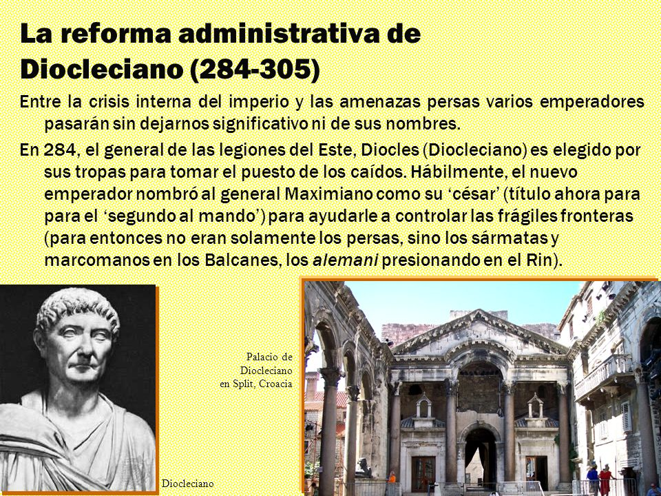Los mil rostros El triunfante siglo IV La reforma administrativa de Diocleciano (284-305) Por las mismas razones, un par de años más tarde, Diocleciano decide que, en lugar de un ayudante se requiere una división administrativa más sofisticada.