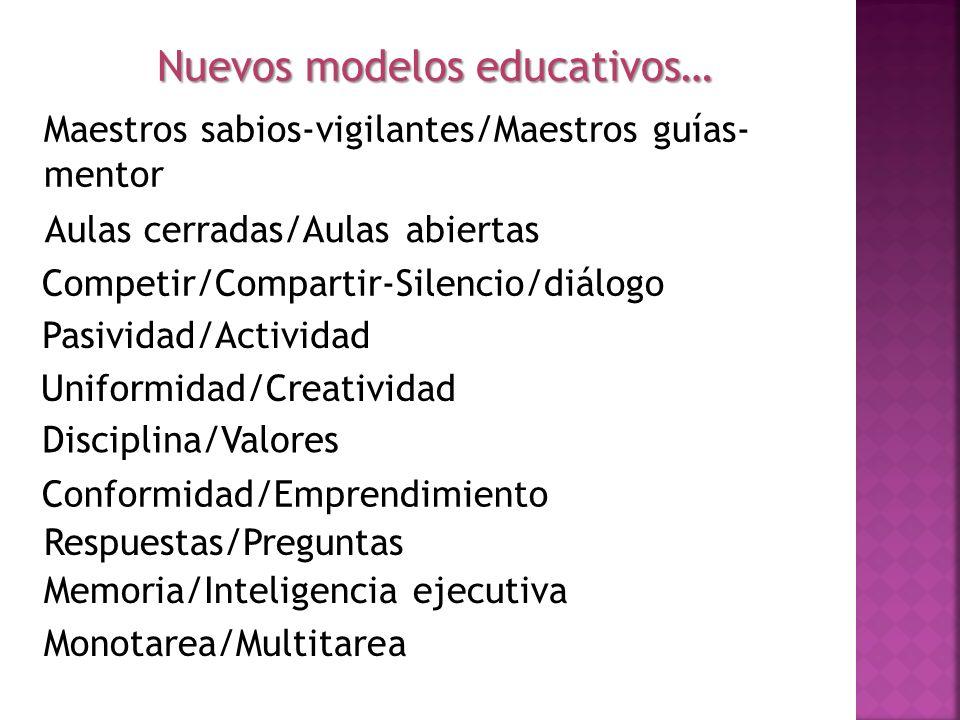 Conformidad/Emprendimiento Nuevos modelos educativos… Maestros sabios-vigilantes/Maestros guías- mentor Aulas cerradas/Aulas abiertas Competir/Compart