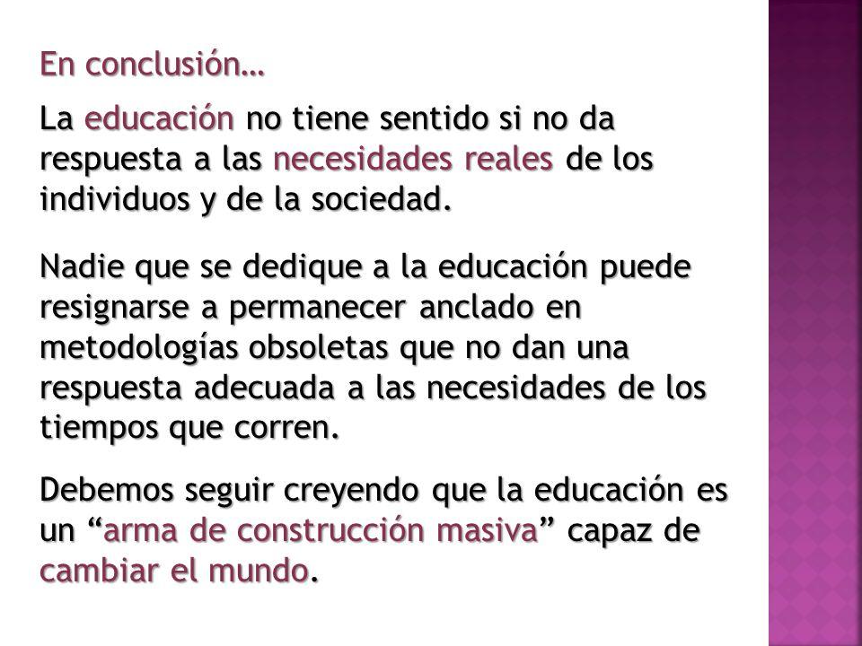 La educación no tiene sentido si no da respuesta a las necesidades reales de los individuos y de la sociedad. En conclusión… Nadie que se dedique a la