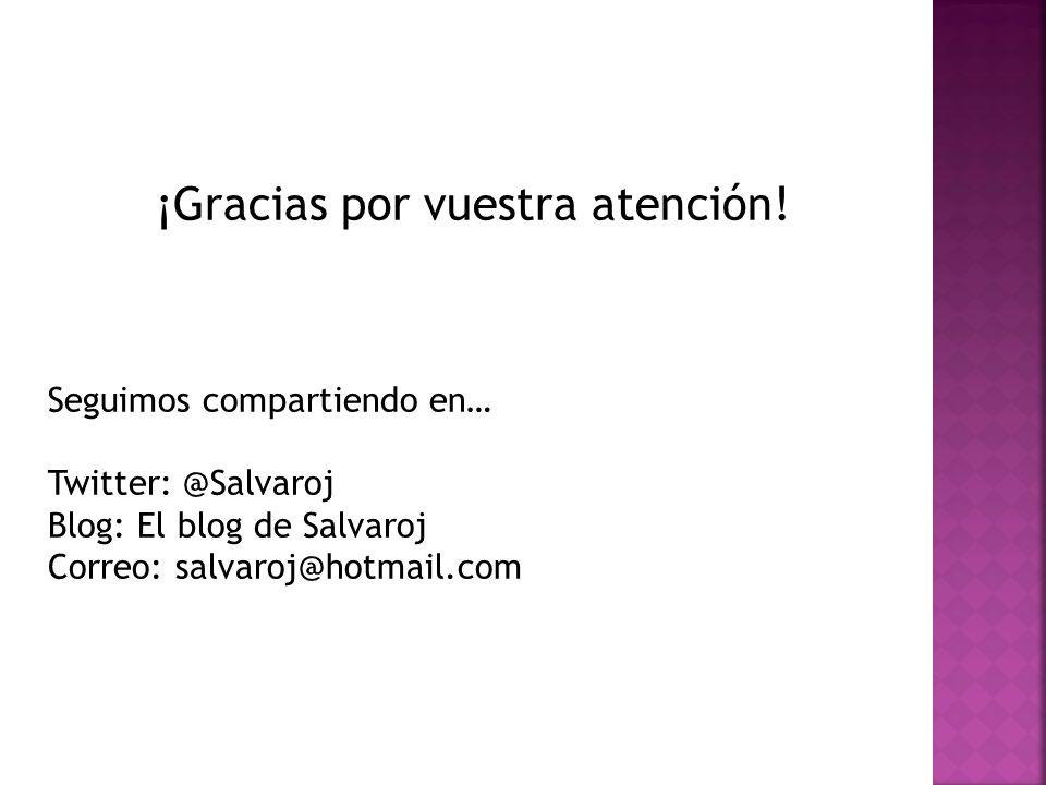¡Gracias por vuestra atención! Seguimos compartiendo en… Twitter: @Salvaroj Blog: El blog de Salvaroj Correo: salvaroj@hotmail.com