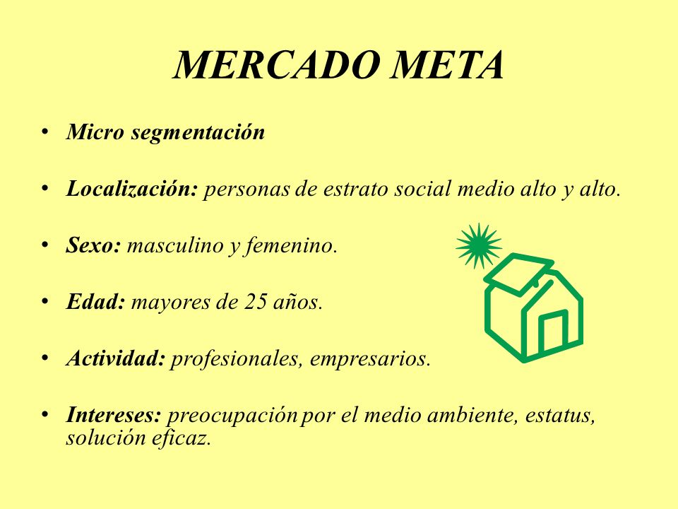 MERCADO META Micro segmentación Localización: personas de estrato social medio alto y alto. Sexo: masculino y femenino. Edad: mayores de 25 años. Acti
