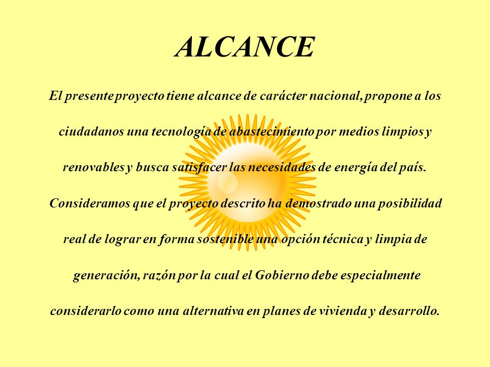 ALCANCE El presente proyecto tiene alcance de carácter nacional, propone a los ciudadanos una tecnología de abastecimiento por medios limpios y renova