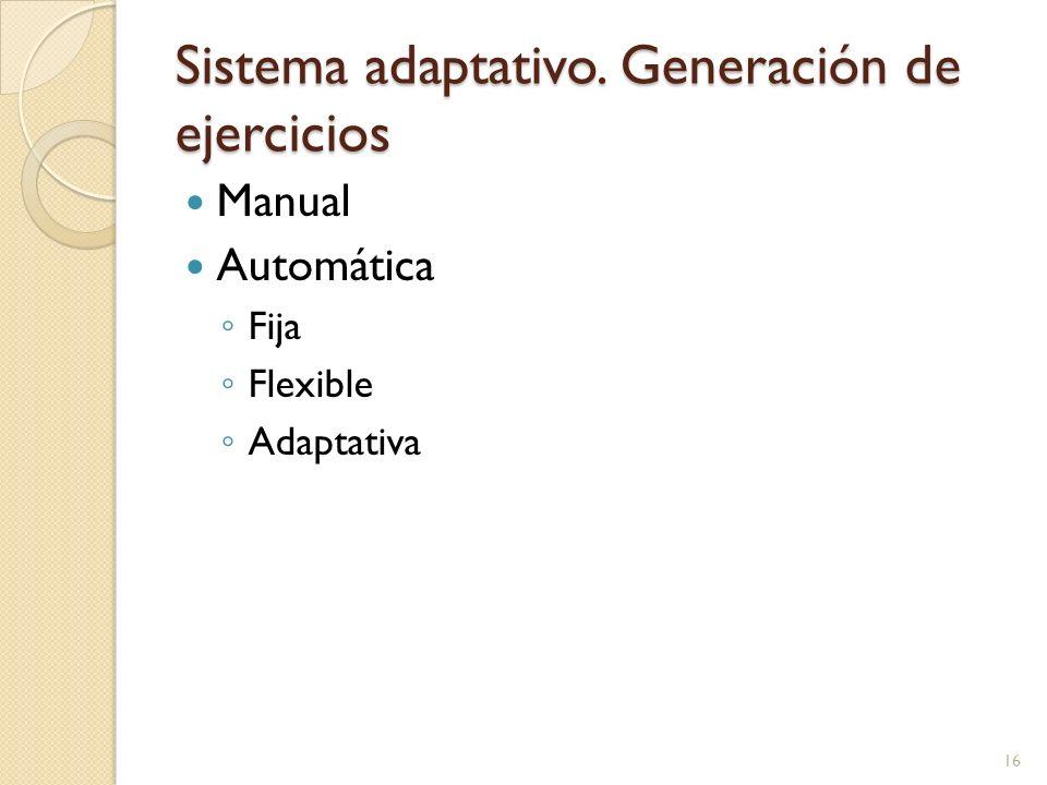 Sistema adaptativo. Generación de ejercicios Manual Automática Fija Flexible Adaptativa 16