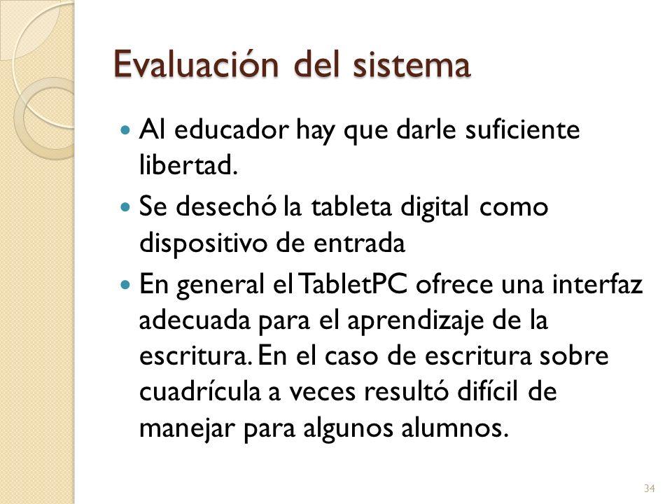 Evaluación del sistema Al educador hay que darle suficiente libertad. Se desechó la tableta digital como dispositivo de entrada En general el TabletPC
