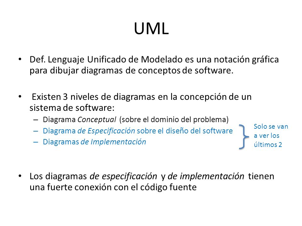 UML Def. Lenguaje Unificado de Modelado es una notación gráfica para dibujar diagramas de conceptos de software. Existen 3 niveles de diagramas en la