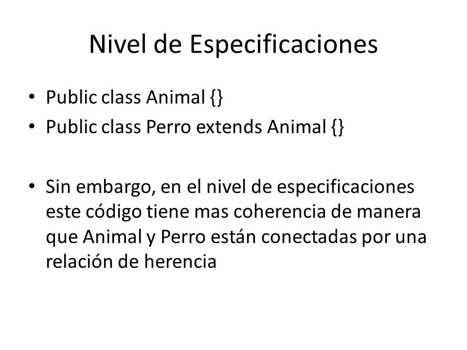 Nivel de Especificaciones Public class Animal {} Public class Perro extends Animal {} Sin embargo, en el nivel de especificaciones este código tiene mas coherencia de manera que Animal y Perro están conectadas por una relación de herencia