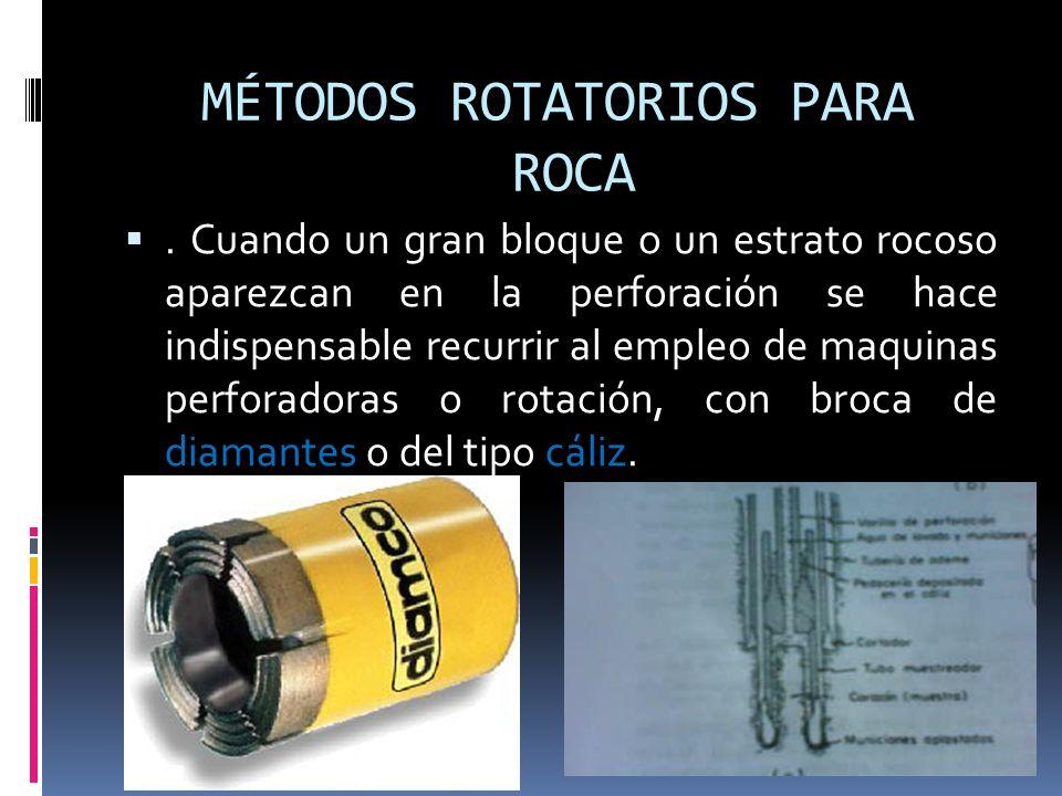 MÉTODOS ROTATORIOS PARA ROCA. Cuando un gran bloque o un estrato rocoso aparezcan en la perforación se hace indispensable recurrir al empleo de maquin