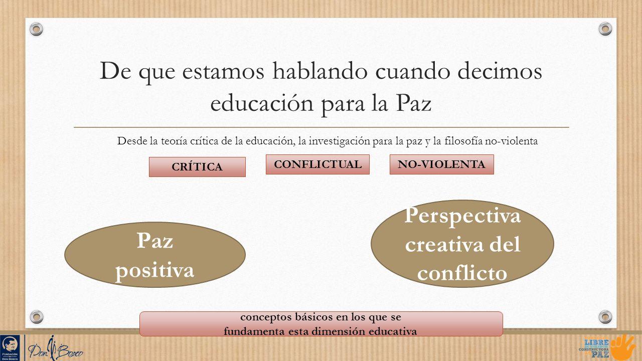 De que estamos hablando cuando decimos educación para la Paz CRÍTICA CONFLICTUALNO-VIOLENTA Paz positiva Perspectiva creativa del conflicto conceptos