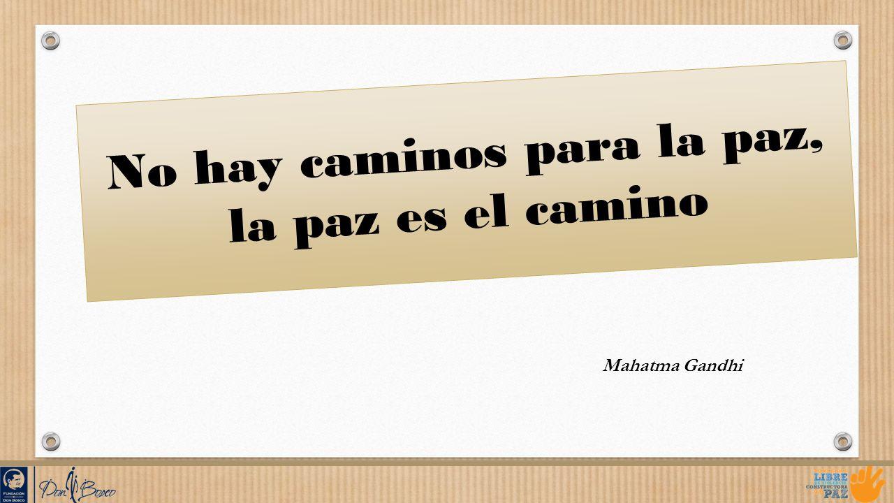 No hay caminos para la paz, la paz es el camino Mahatma Gandhi