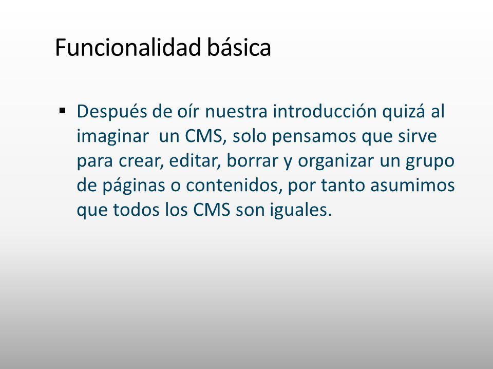 Funcionalidad básica Después de oír nuestra introducción quizá al imaginar un CMS, solo pensamos que sirve para crear, editar, borrar y organizar un grupo de páginas o contenidos, por tanto asumimos que todos los CMS son iguales.