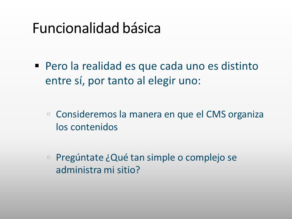 Funcionalidad básica Pero la realidad es que cada uno es distinto entre sí, por tanto al elegir uno: Consideremos la manera en que el CMS organiza los contenidos Pregúntate ¿Qué tan simple o complejo se administra mi sitio