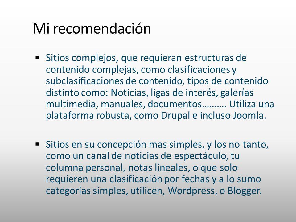 Mi recomendación Sitios complejos, que requieran estructuras de contenido complejas, como clasificaciones y subclasificaciones de contenido, tipos de contenido distinto como: Noticias, ligas de interés, galerías multimedia, manuales, documentos……….