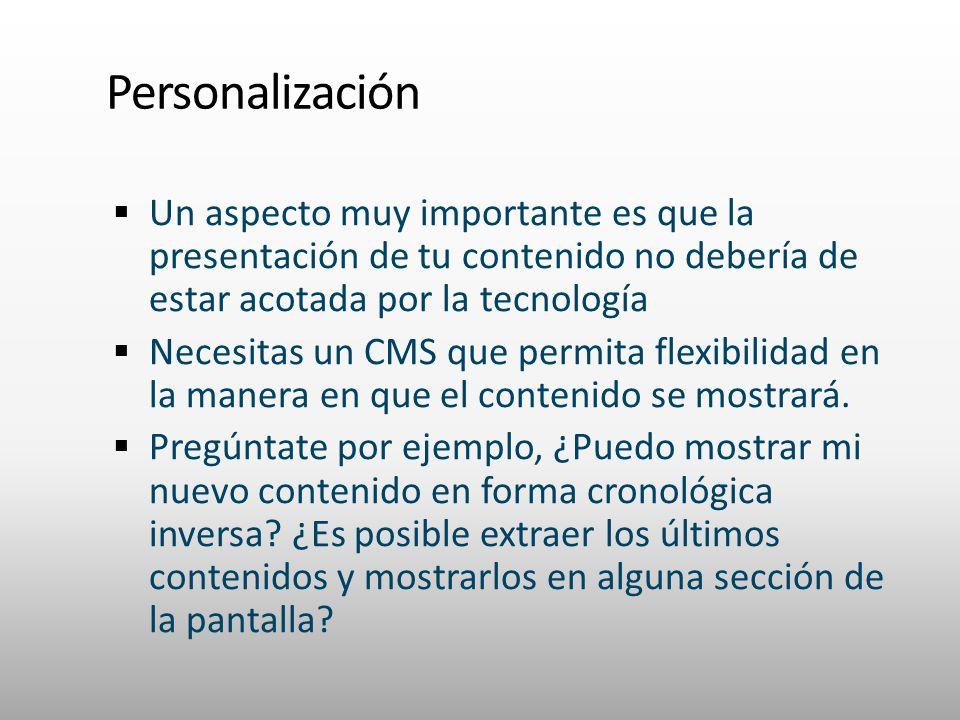 Un aspecto muy importante es que la presentación de tu contenido no debería de estar acotada por la tecnología Necesitas un CMS que permita flexibilidad en la manera en que el contenido se mostrará.
