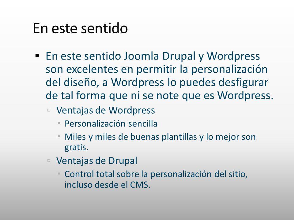 En este sentido En este sentido Joomla Drupal y Wordpress son excelentes en permitir la personalización del diseño, a Wordpress lo puedes desfigurar de tal forma que ni se note que es Wordpress.
