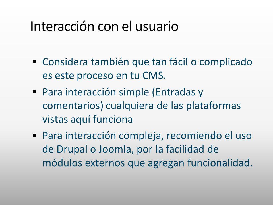 Interacción con el usuario Considera también que tan fácil o complicado es este proceso en tu CMS. Para interacción simple (Entradas y comentarios) cu