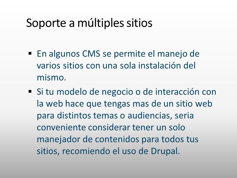 Soporte a múltiples sitios En algunos CMS se permite el manejo de varios sitios con una sola instalación del mismo. Si tu modelo de negocio o de inter