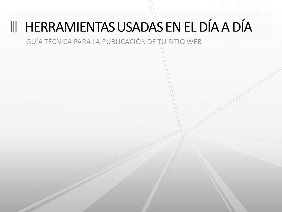 GUÍA TÉCNICA PARA LA PUBLICACIÓN DE TU SITIO WEB HERRAMIENTAS USADAS EN EL DÍA A DÍA