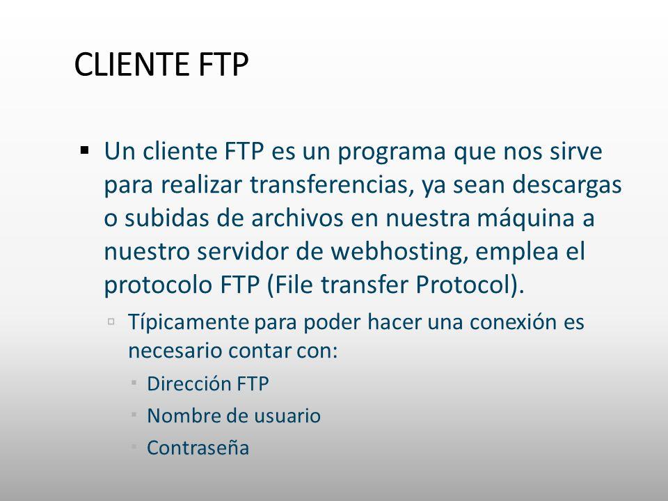 CLIENTE FTP Un cliente FTP es un programa que nos sirve para realizar transferencias, ya sean descargas o subidas de archivos en nuestra máquina a nuestro servidor de webhosting, emplea el protocolo FTP (File transfer Protocol).