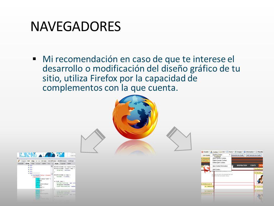 NAVEGADORES Mi recomendación en caso de que te interese el desarrollo o modificación del diseño gráfico de tu sitio, utiliza Firefox por la capacidad de complementos con la que cuenta.