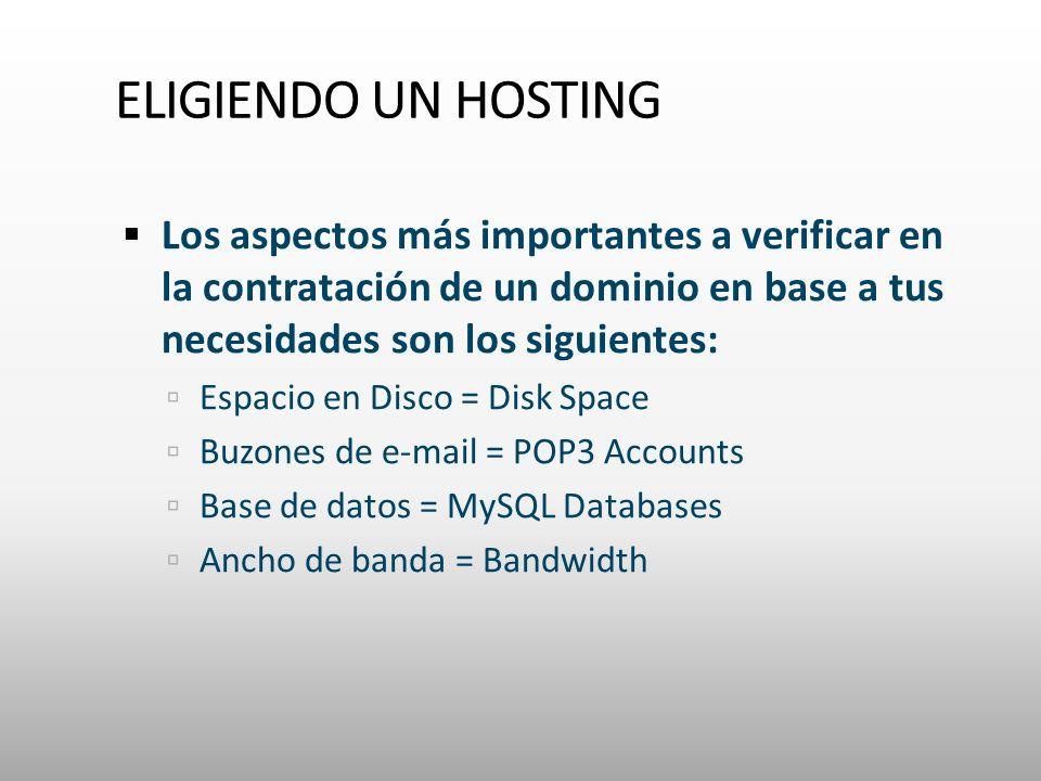 Los aspectos más importantes a verificar en la contratación de un dominio en base a tus necesidades son los siguientes: Espacio en Disco = Disk Space Buzones de e-mail = POP3 Accounts Base de datos = MySQL Databases Ancho de banda = Bandwidth
