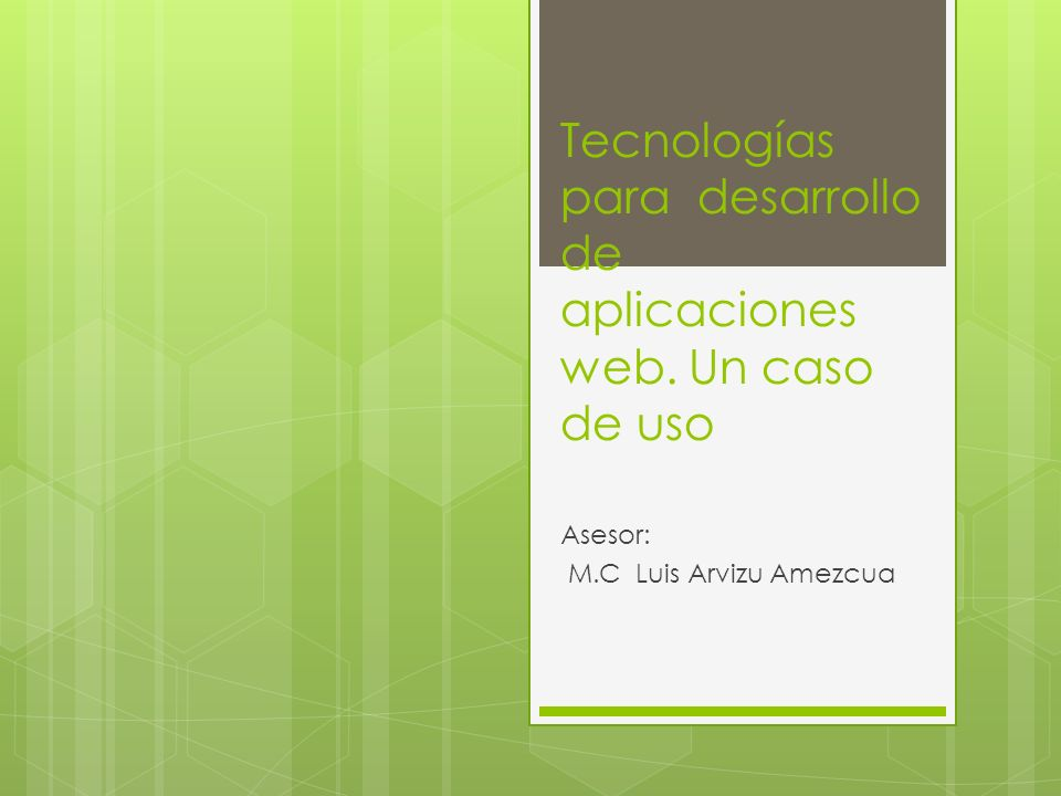 Tecnologías para desarrollo de aplicaciones web. Un caso de uso Asesor: M.C Luis Arvizu Amezcua