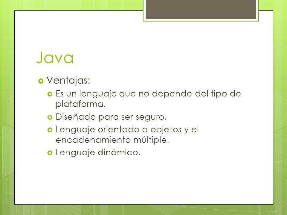 Java Ventajas: Es un lenguaje que no depende del tipo de plataforma. Diseñado para ser seguro. Lenguaje orientado a objetos y el encadenamiento múltip