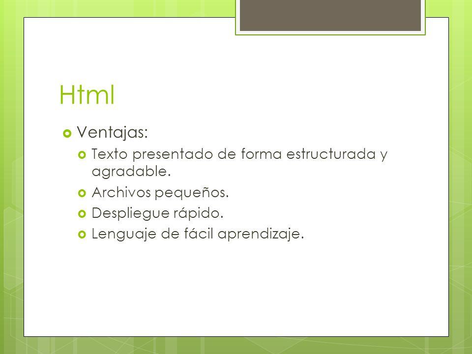Html Ventajas: Texto presentado de forma estructurada y agradable. Archivos pequeños. Despliegue rápido. Lenguaje de fácil aprendizaje.