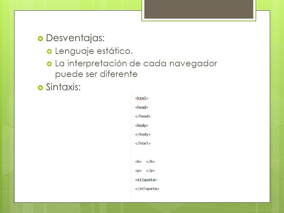 Desventajas: Lenguaje estático. La interpretación de cada navegador puede ser diferente Sintaxis: