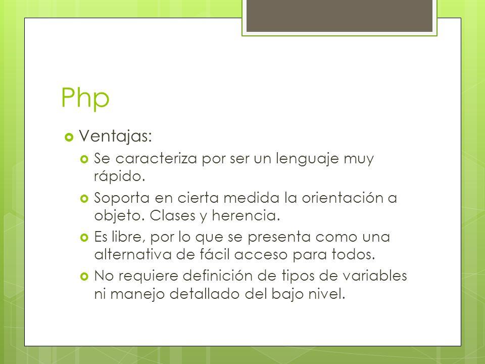 Php Ventajas: Se caracteriza por ser un lenguaje muy rápido. Soporta en cierta medida la orientación a objeto. Clases y herencia. Es libre, por lo que