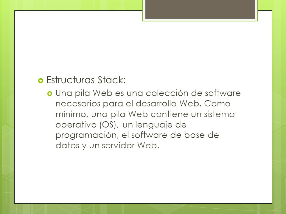 Estructuras Stack: Una pila Web es una colección de software necesarios para el desarrollo Web. Como mínimo, una pila Web contiene un sistema operativ