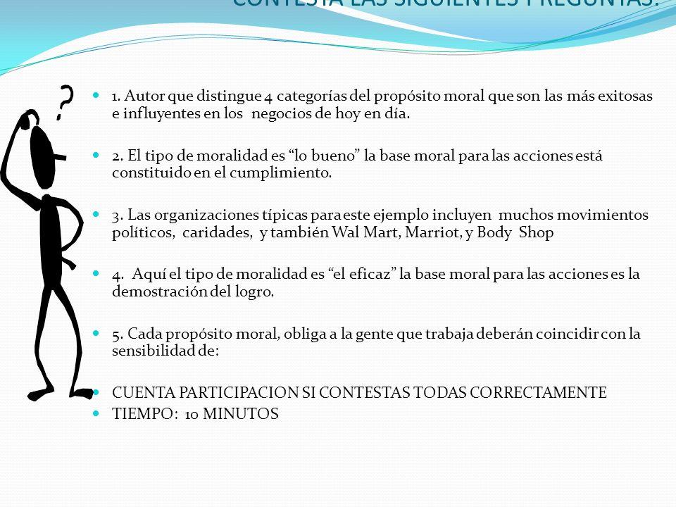 ACTIVIDAD EN CLASE: CONTESTA LAS SIGUIENTES PREGUNTAS: 1. Autor que distingue 4 categorías del propósito moral que son las más exitosas e influyentes